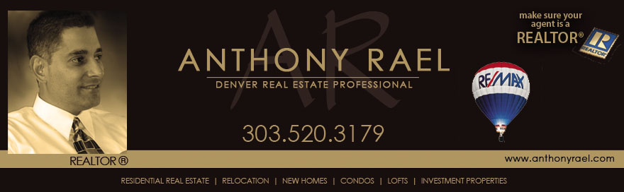 Denver Real Estate Agent, Homes for Sale in Denver, Denver Relocation, Transferring to Denver, Denver Realtor, Relocation Specialist Denver, First-time Homebuyers, Buying or Selling a Home in the Denver area including Arvada, Brighton, Broomfield, Denver, Golden, Highland/Sloan's Lake, Highlands Ranch, Lakewood, Littleton, Louisville, Longmont, Thornton, Westminster, Wheat Ridge, Adams County, Denver County, Douglas County, Jefferson County, Denver Colorado Real Estate Expert, Arvada Real Estate & Homes for Sale, Brighton Real Estate & Homes for Sale, Boulder Real Estate & Homes for Sale, Broomfield Real Estate & Homes for Sale, Golden Real Estate & Homes for Sale, Highlands Ranch Realtor, Lakewood Real Estate & Homes for Sale, Littleton Real Estate & Homes for Sale, Parker Real Estate & Homes for Sale, Thornton Real Estate & Homes for Sale, Westminster Real Estate & Homes for Sale, Wheat Ridge Real Estate & Homes for Sale, Adams County Homes for Sale, Denver County Homes for Sale, Douglas County Homes for Sale, Jefferson County Homes for Sale, Denver's Hottest Homes Listed for Sale, MLS Listings, New Home Construction, New Home Communities in Denver, Custom Homes - Anthony Rael, Denver Native, REMAX Alliance Arvada, 303.520.3179
